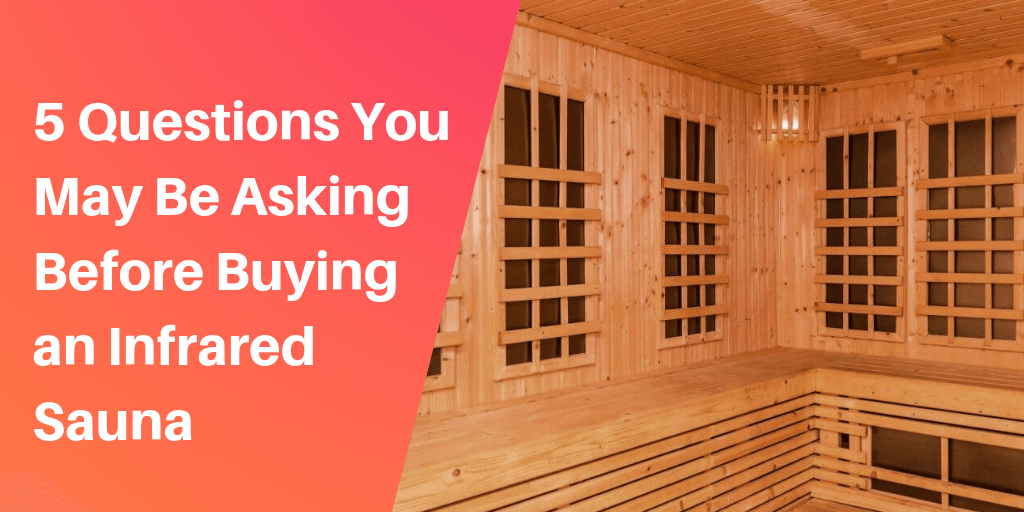 5 Questions You May Be Asking Before Buying an Infrared Sauna